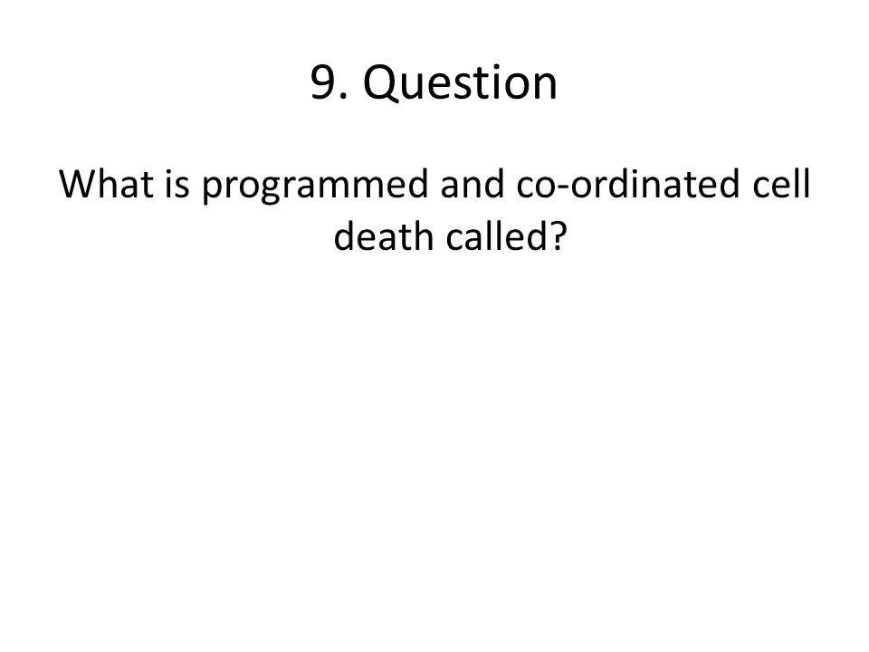 9. Question What is programmed and co-ordinated cell death called?