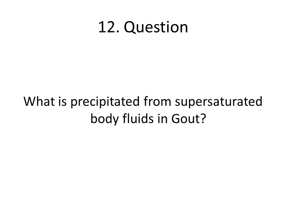 12. Question What is precipitated from supersaturated body fluids in Gout?