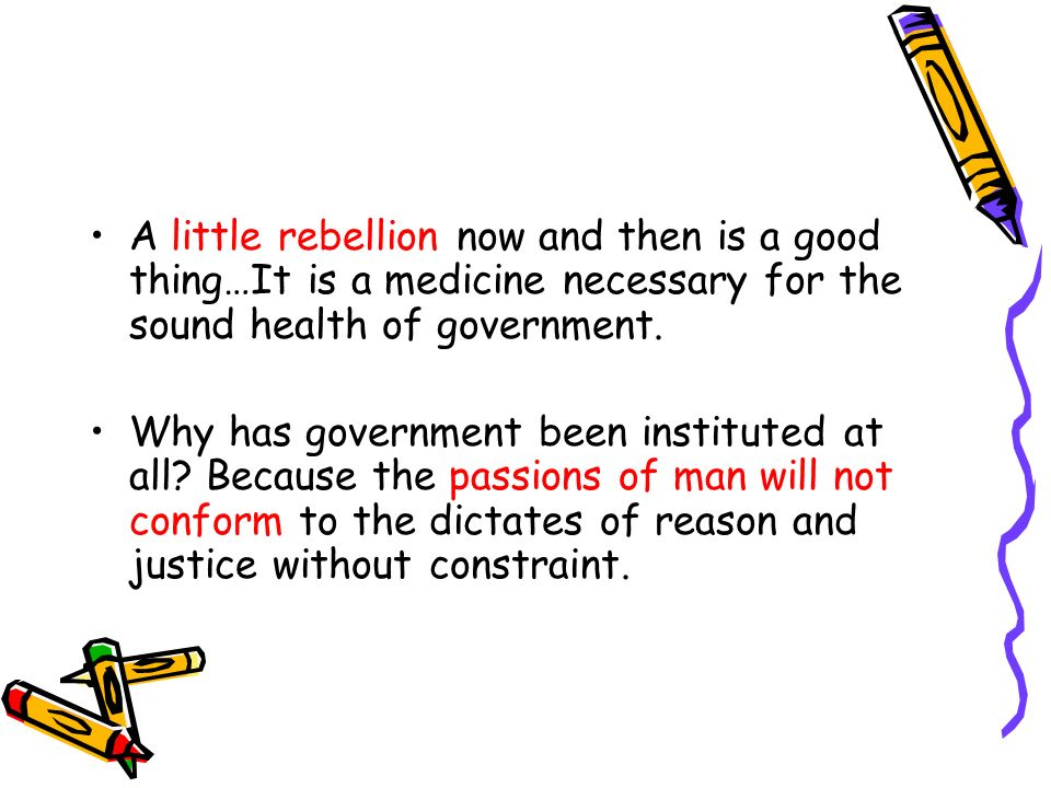 A little rebellion now and then is a good thing…It is a medicine necessary for the sound health of government.