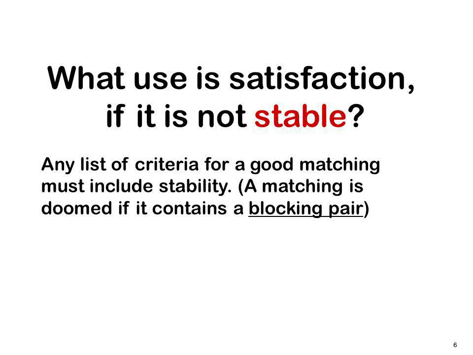 6 What use is satisfaction, if it is not stable? Any list of criteria for a good matching must include stability. (A matching is doomed if it contains