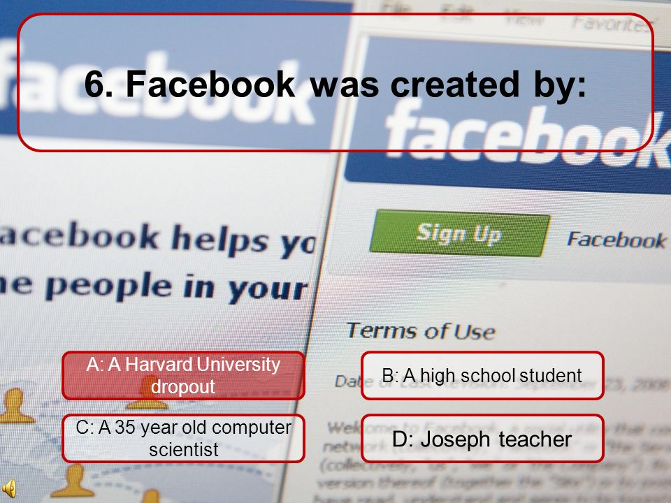 6. Facebook was created by: A: A Harvard University dropout C: A 35 year old computer scientist D: Joseph teacher B: A high school student 60 Seconds