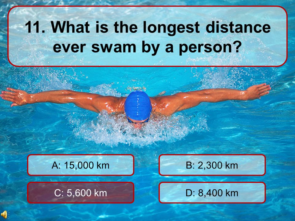11. What is the longest distance ever swam by a person.