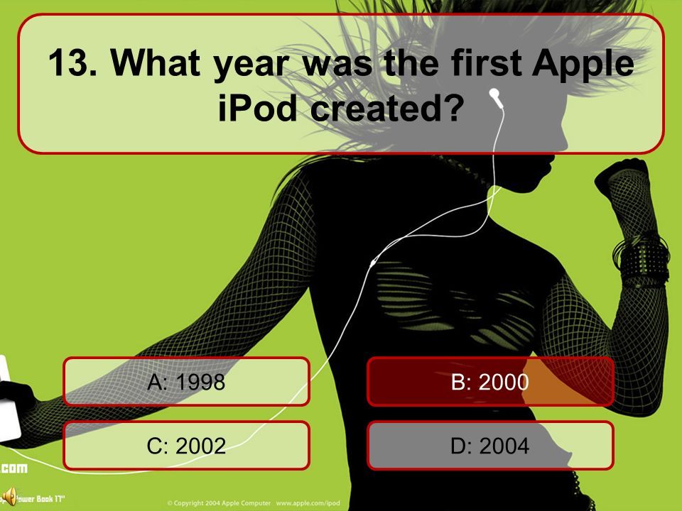 13. What year was the first Apple iPod created A: 1998 C: 2002D: 2004 B: 2000 60 Seconds