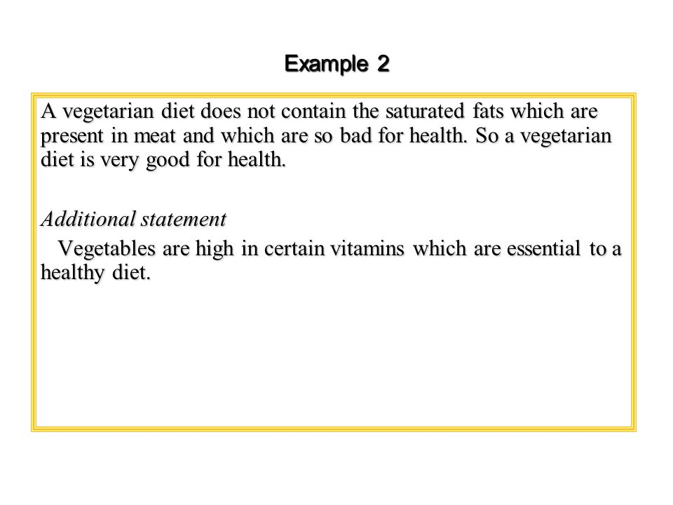 Example 2 A vegetarian diet does not contain the saturated fats which are present in meat and which are so bad for health. So a vegetarian diet is ver