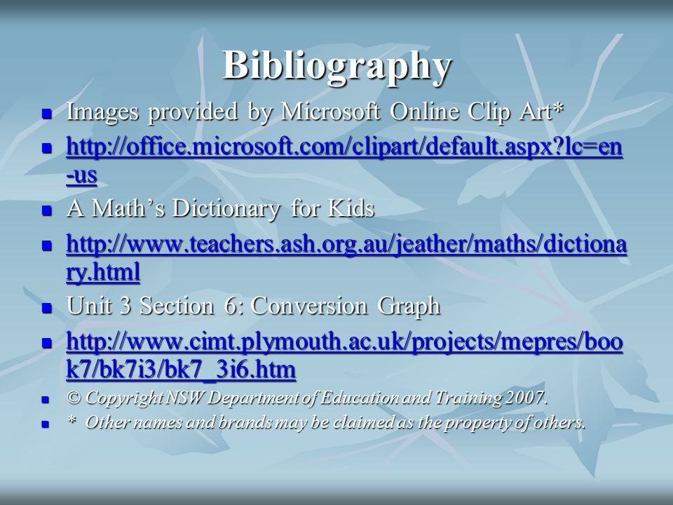 Bibliography Images provided by Microsoft Online Clip Art* Images provided by Microsoft Online Clip Art*   lc=en -us   lc=en -us   lc=en -us   lc=en -us A Maths Dictionary for Kids A Maths Dictionary for Kids   ry.html   ry.html   ry.html   ry.html Unit 3 Section 6: Conversion Graph Unit 3 Section 6: Conversion Graph   k7/bk7i3/bk7_3i6.htm   k7/bk7i3/bk7_3i6.htm   k7/bk7i3/bk7_3i6.htm   k7/bk7i3/bk7_3i6.htm © Copyright NSW Department of Education and Training 2007.