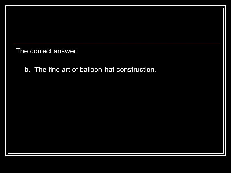 The correct answer: b. The fine art of balloon hat construction.