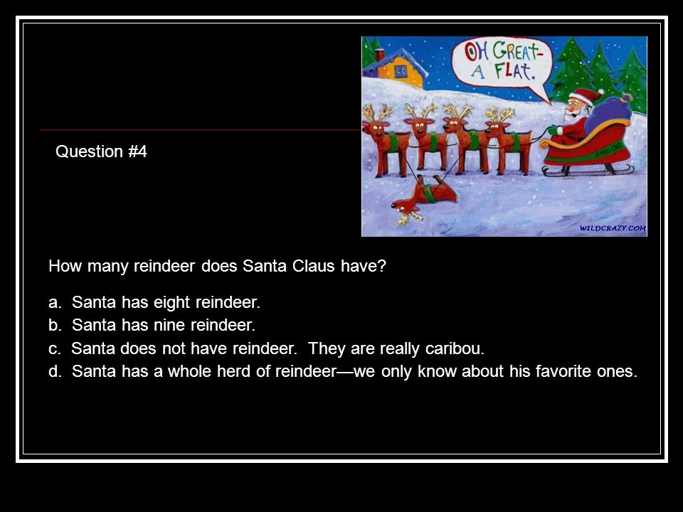 Question #4 How many reindeer does Santa Claus have.