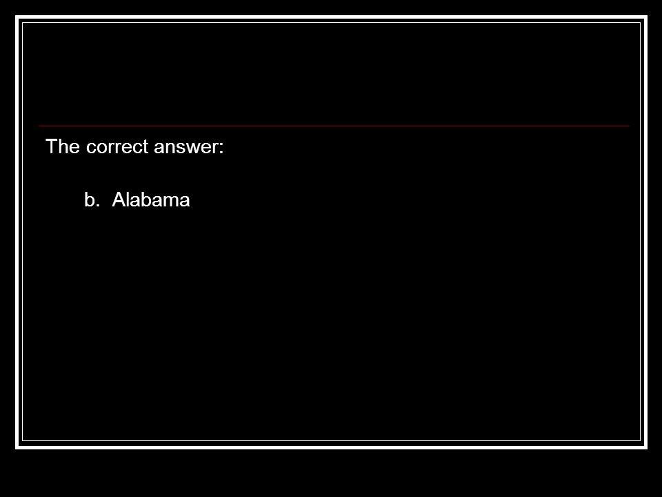 The correct answer: b. Alabama