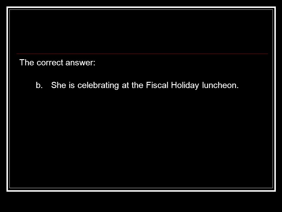 The correct answer: b. She is celebrating at the Fiscal Holiday luncheon.
