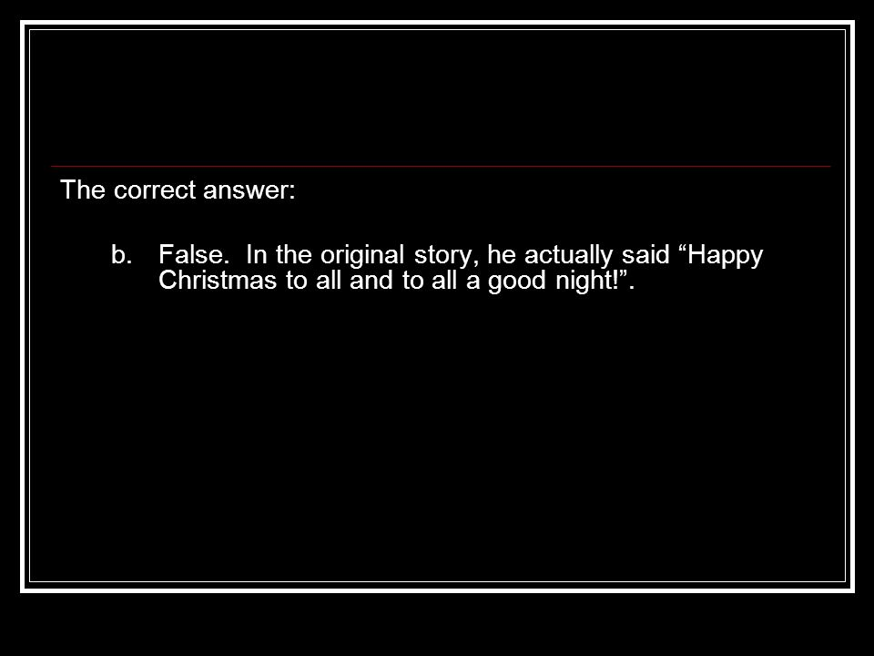 The correct answer: b. False. In the original story, he actually said Happy Christmas to all and to all a good night!.