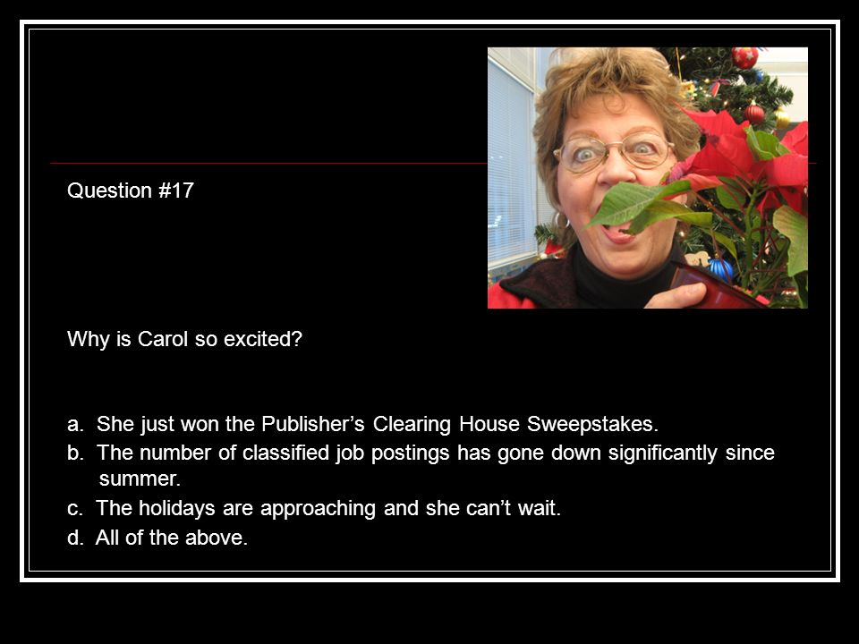 Question #17 Why is Carol so excited. a. She just won the Publishers Clearing House Sweepstakes.