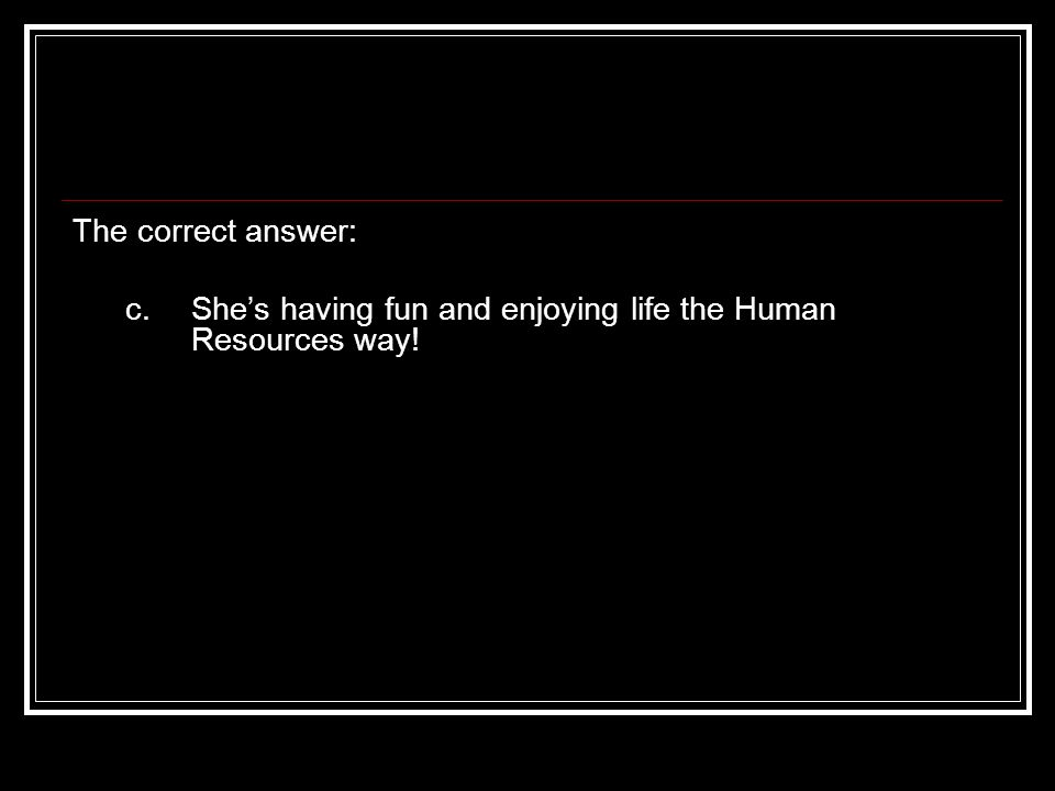The correct answer: c. Shes having fun and enjoying life the Human Resources way!