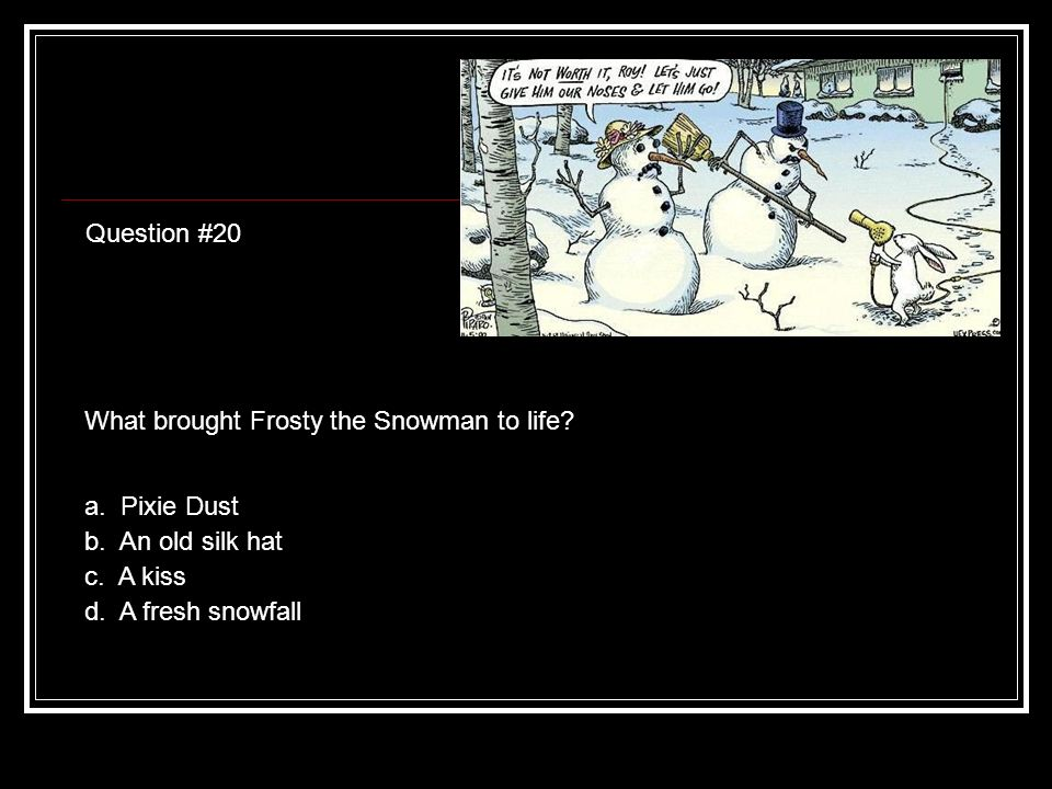 Question #20 What brought Frosty the Snowman to life.