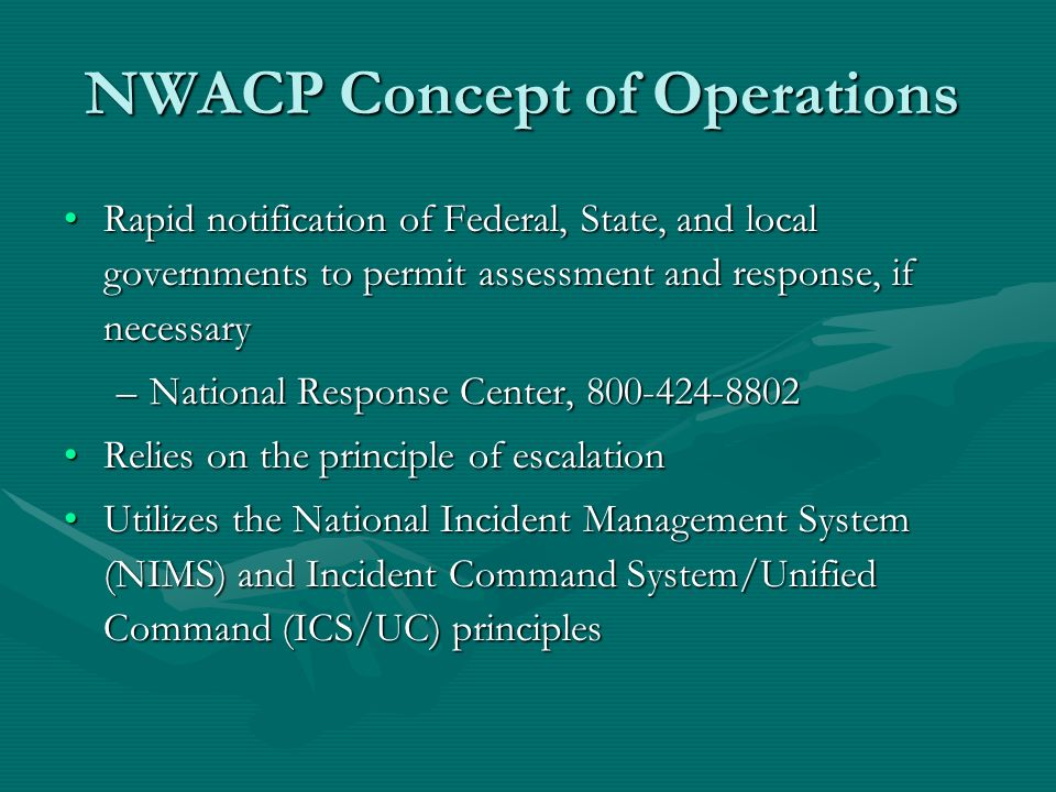 NWACP Concept of Operations Rapid notification of Federal, State, and local governments to permit assessment and response, if necessaryRapid notification of Federal, State, and local governments to permit assessment and response, if necessary –National Response Center, 800-424-8802 Relies on the principle of escalationRelies on the principle of escalation Utilizes the National Incident Management System (NIMS) and Incident Command System/Unified Command (ICS/UC) principlesUtilizes the National Incident Management System (NIMS) and Incident Command System/Unified Command (ICS/UC) principles