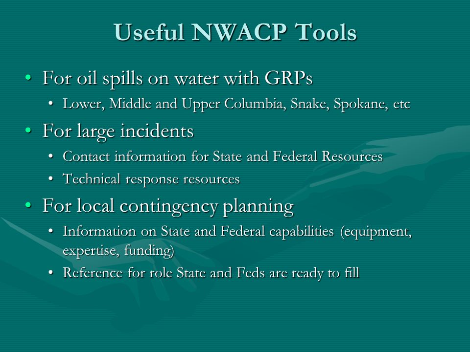 Useful NWACP Tools For oil spills on water with GRPsFor oil spills on water with GRPs Lower, Middle and Upper Columbia, Snake, Spokane, etcLower, Middle and Upper Columbia, Snake, Spokane, etc For large incidentsFor large incidents Contact information for State and Federal ResourcesContact information for State and Federal Resources Technical response resourcesTechnical response resources For local contingency planningFor local contingency planning Information on State and Federal capabilities (equipment, expertise, funding)Information on State and Federal capabilities (equipment, expertise, funding) Reference for role State and Feds are ready to fillReference for role State and Feds are ready to fill