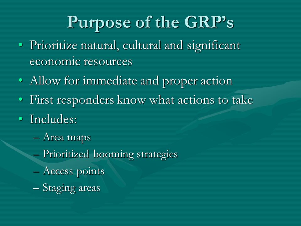 Purpose of the GRPs Prioritize natural, cultural and significant economic resourcesPrioritize natural, cultural and significant economic resources Allow for immediate and proper actionAllow for immediate and proper action First responders know what actions to takeFirst responders know what actions to take Includes:Includes: –Area maps –Prioritized booming strategies –Access points –Staging areas