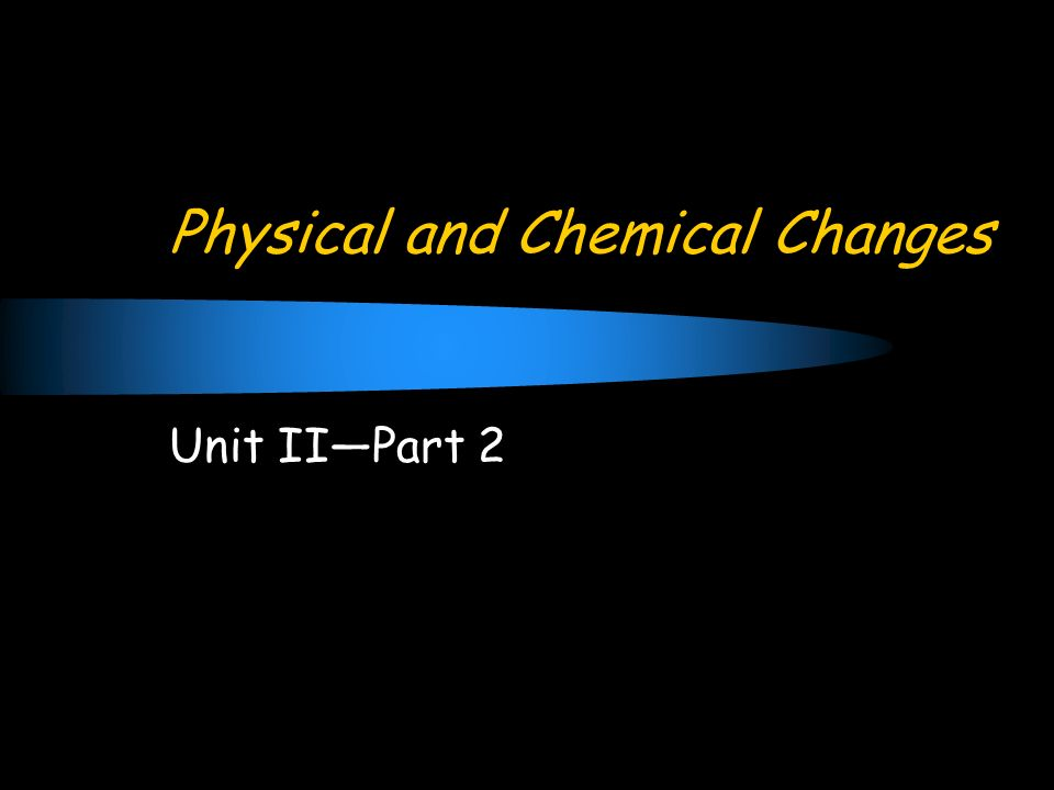 Physical and Chemical Changes Unit IIPart 2