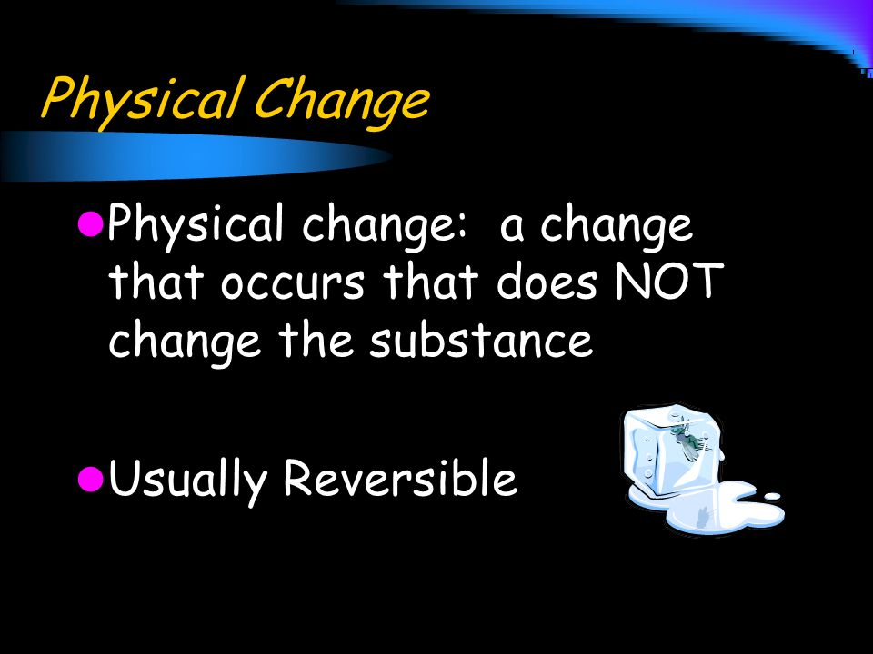 Physical Change Physical change: a change that occurs that does NOT change the substance Usually Reversible