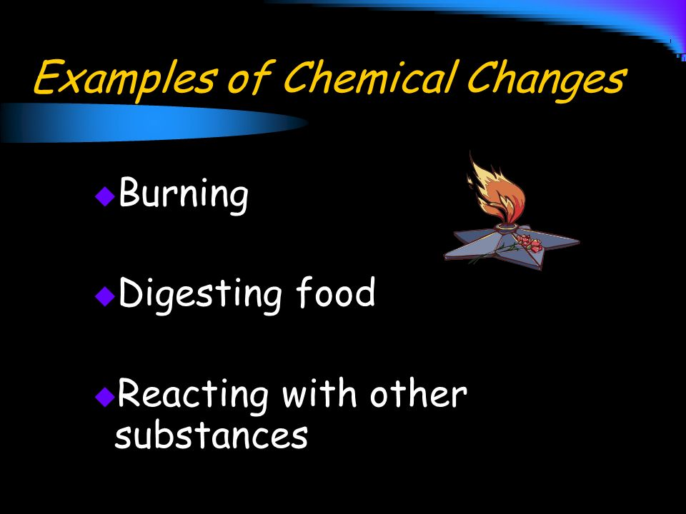 Examples of Chemical Changes Burning Digesting food Reacting with other substances