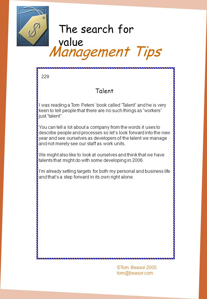 Management Tips ©Tom Beasor 2005 tom@beasor.com 229 Talent I was reading a Tom Peters book called Talent and he is very keen to tell people that there