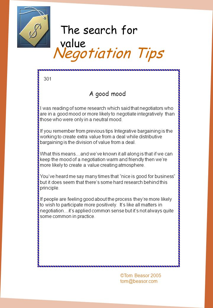 Negotiation Tips ©Tom Beasor 2005 tom@beasor.com 301 A good mood I was reading of some research which said that negotiators who are in a good mood or