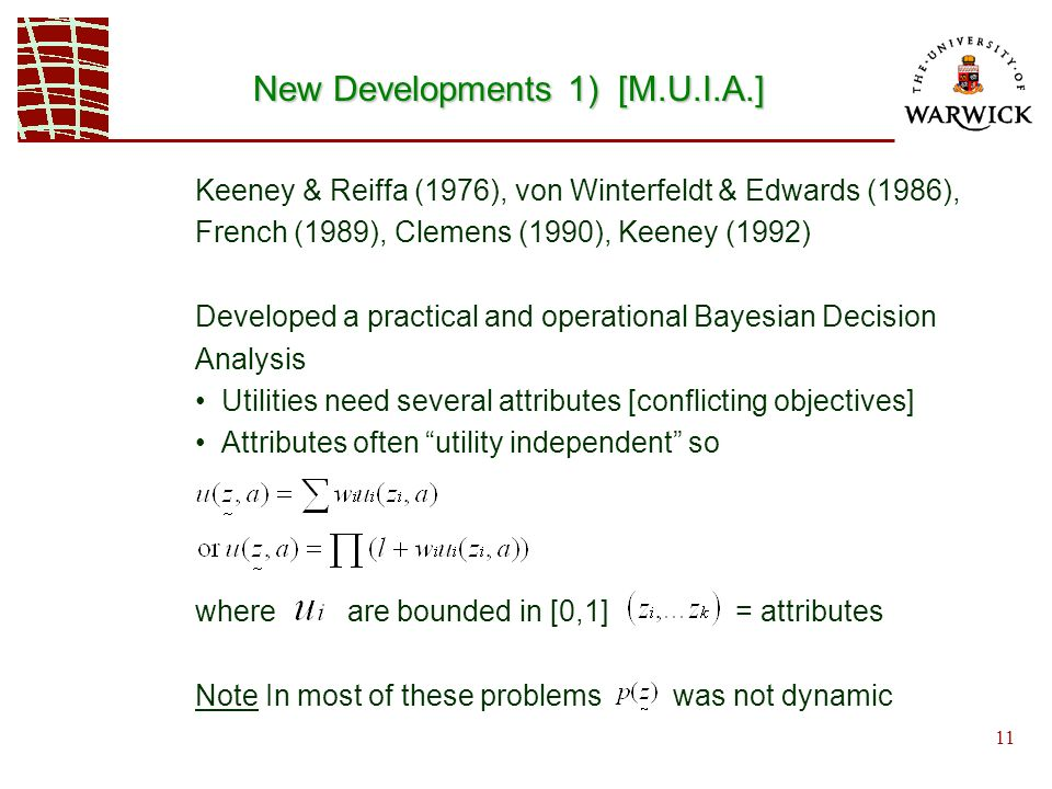11 New Developments 1) [M.U.I.A.] Keeney & Reiffa (1976), von Winterfeldt & Edwards (1986), French (1989), Clemens (1990), Keeney (1992) Developed a practical and operational Bayesian Decision Analysis Utilities need several attributes [conflicting objectives] Attributes often utility independent so where are bounded in [0,1] = attributes Note In most of these problems was not dynamic