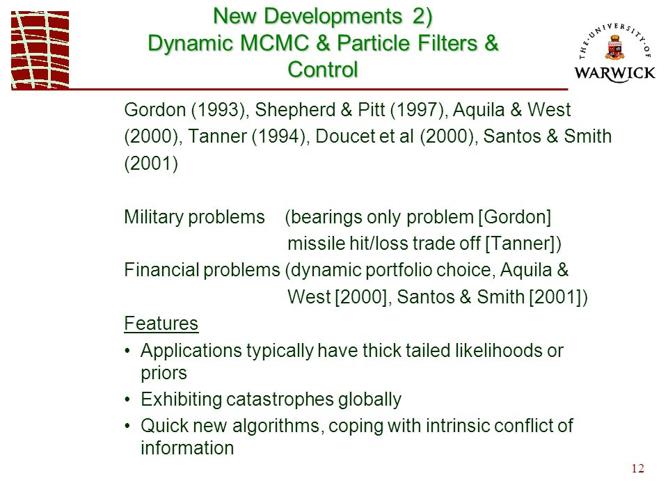 12 New Developments 2) Dynamic MCMC & Particle Filters & Control Gordon (1993), Shepherd & Pitt (1997), Aquila & West (2000), Tanner (1994), Doucet et al (2000), Santos & Smith (2001) Military problems (bearings only problem [Gordon] missile hit/loss trade off [Tanner]) Financial problems (dynamic portfolio choice, Aquila & West [2000], Santos & Smith [2001]) Features Applications typically have thick tailed likelihoods or priors Exhibiting catastrophes globally Quick new algorithms, coping with intrinsic conflict of information