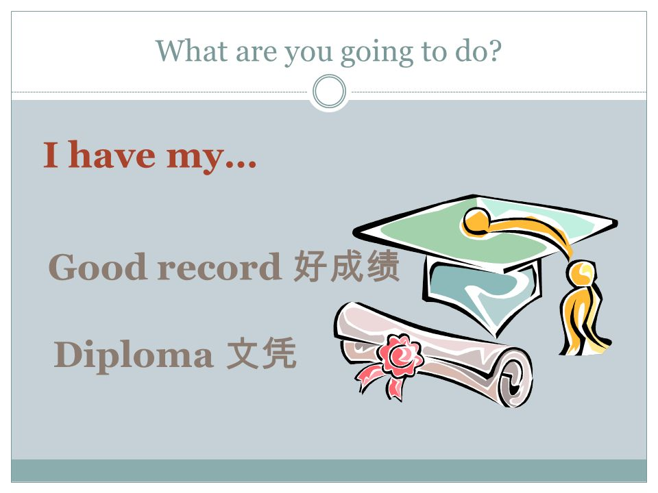 What are you going to do I have my… Diploma Good record
