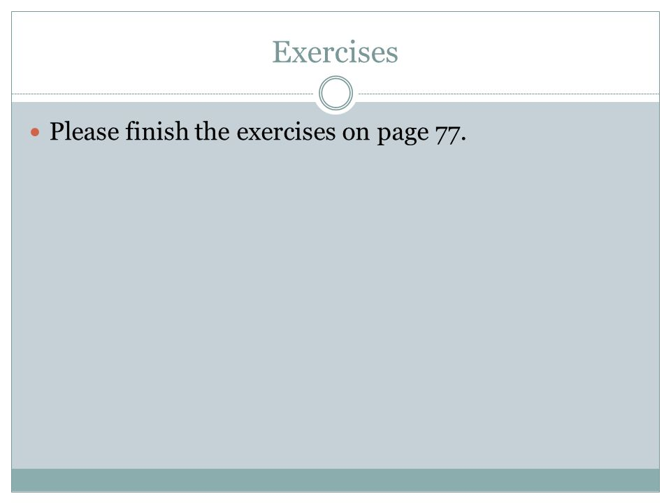 Exercises Please finish the exercises on page 77.