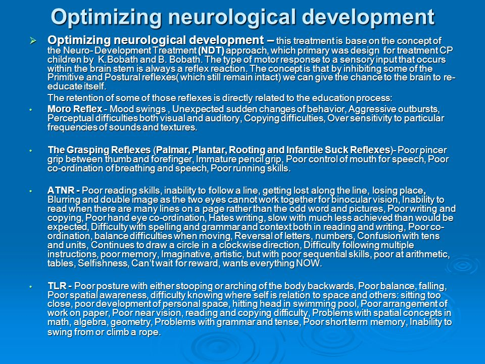 Optimizing neurological development Optimizing neurological development – this treatment is base on the concept of the Neuro- Development Treatment (NDT) approach, which primary was design for treatment CP children by K.Bobath and B.