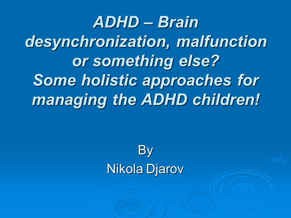 ADHD – Brain desynchronization, malfunction or something else? Some holistic approaches for managing the ADHD children! By Nikola Djarov
