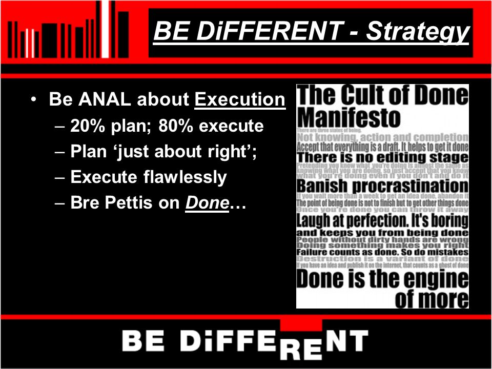 BE DiFFERENT - Strategy Be ANAL about Execution –20% plan; 80% execute –Plan just about right; –Execute flawlessly –Bre Pettis on Done…