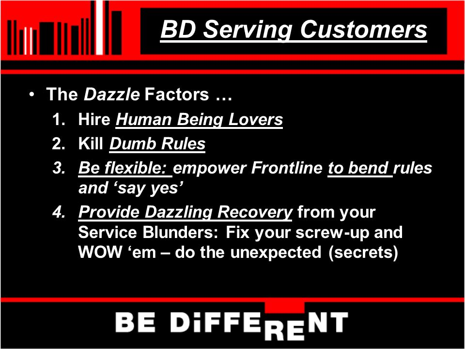 BD Serving Customers The Dazzle Factors … 1.Hire Human Being Lovers 2.Kill Dumb Rules 3.Be flexible: empower Frontline to bend rules and say yes 4.Provide Dazzling Recovery from your Service Blunders: Fix your screw-up and WOW em – do the unexpected (secrets)