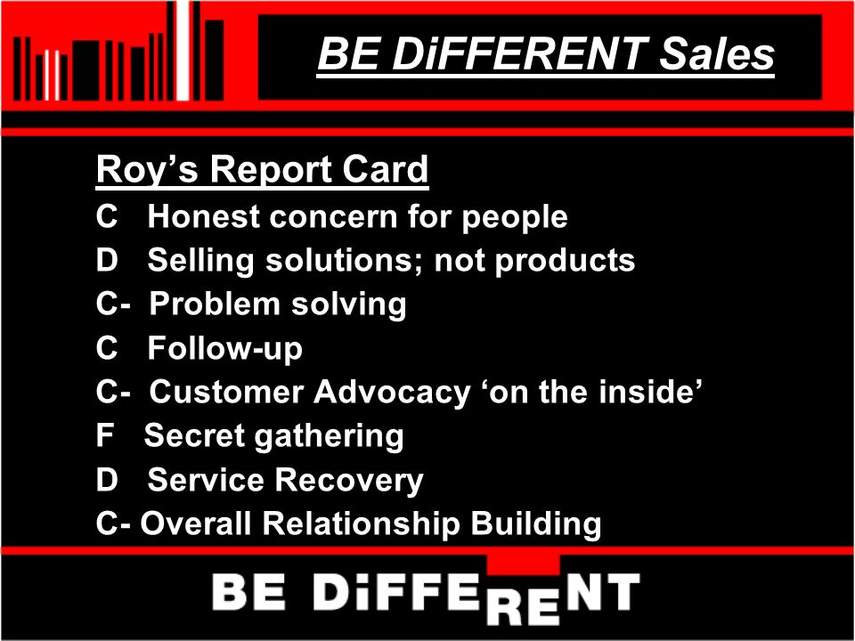 BE DiFFERENT Sales Roys Report Card C Honest concern for people D Selling solutions; not products C- Problem solving C Follow-up C- Customer Advocacy on the inside F Secret gathering D Service Recovery C- Overall Relationship Building