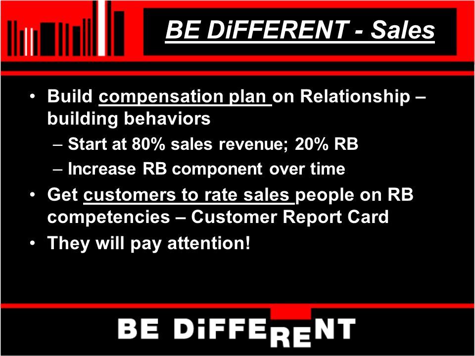 BE DiFFERENT - Sales Build compensation plan on Relationship – building behaviors –Start at 80% sales revenue; 20% RB –Increase RB component over time Get customers to rate sales people on RB competencies – Customer Report Card They will pay attention!