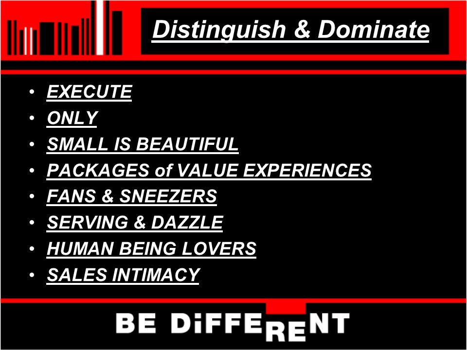 Distinguish & Dominate EXECUTE ONLY SMALL IS BEAUTIFUL PACKAGES of VALUE EXPERIENCES FANS & SNEEZERS SERVING & DAZZLE HUMAN BEING LOVERS SALES INTIMACY