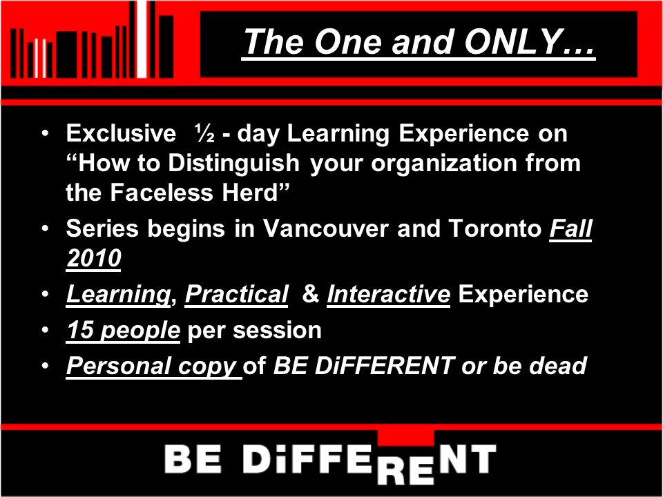 The One and ONLY… Exclusive ½ - day Learning Experience on How to Distinguish your organization from the Faceless Herd Series begins in Vancouver and Toronto Fall 2010 Learning, Practical & Interactive Experience 15 people per session Personal copy of BE DiFFERENT or be dead