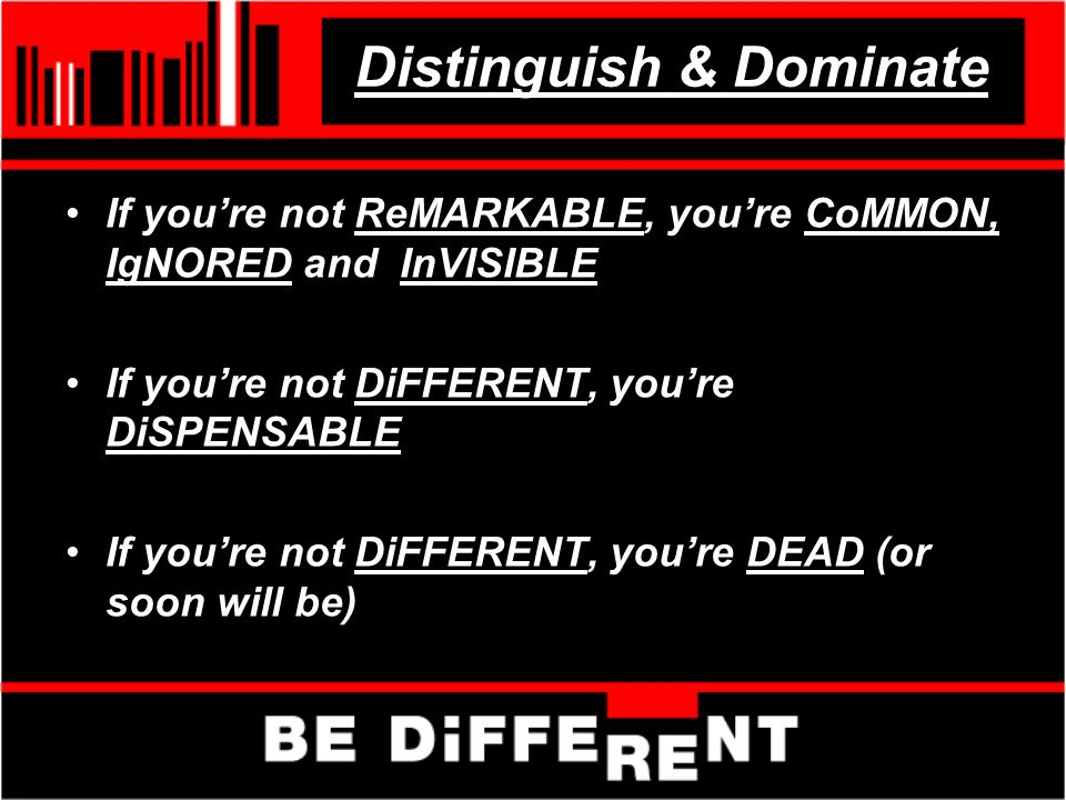 Distinguish & Dominate If youre not ReMARKABLE, youre CoMMON, IgNORED and InVISIBLE If youre not DiFFERENT, youre DiSPENSABLE If youre not DiFFERENT, youre DEAD (or soon will be)