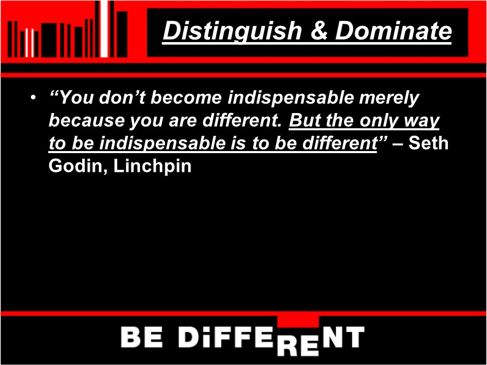 Distinguish & Dominate You dont become indispensable merely because you are different.
