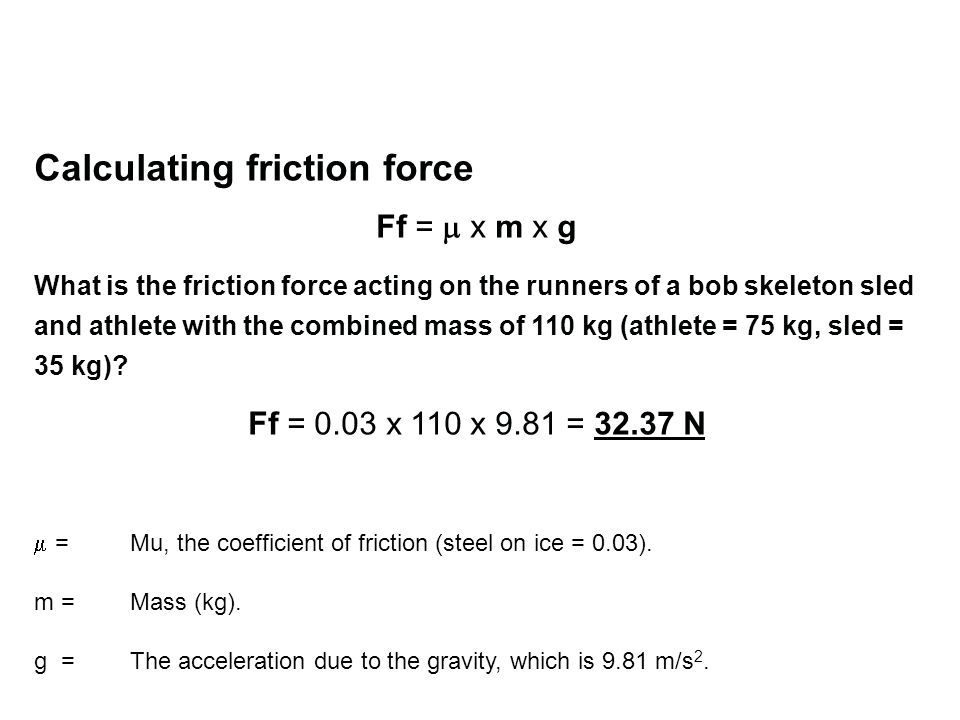 Calculating friction force Ff = x m x g What is the friction force acting on the runners of a bob skeleton sled and athlete with the combined mass of