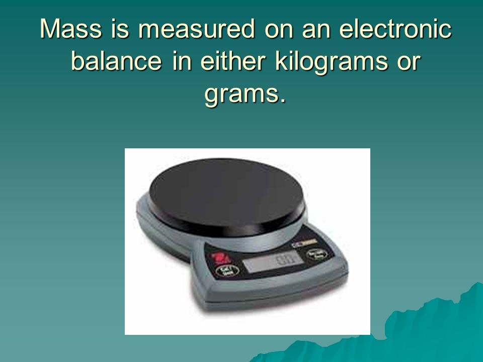 Mass is measured on an electronic balance in either kilograms or grams.