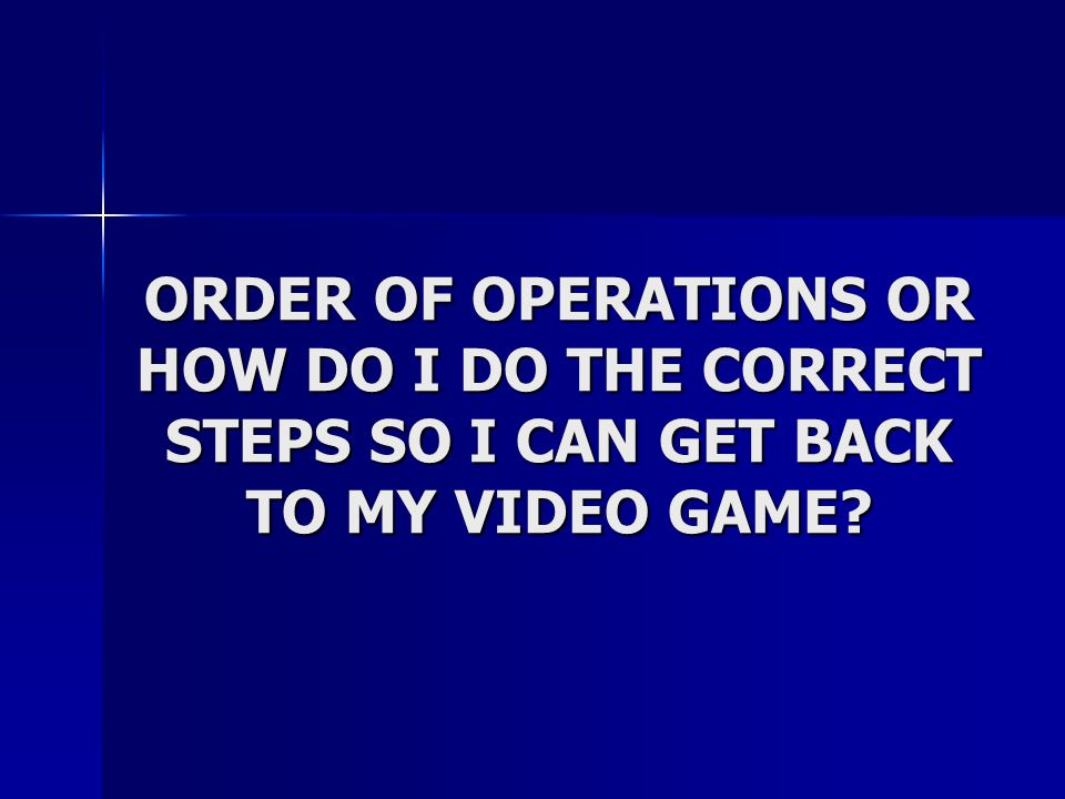 ORDER OF OPERATIONS OR HOW DO I DO THE CORRECT STEPS SO I CAN GET BACK TO MY VIDEO GAME