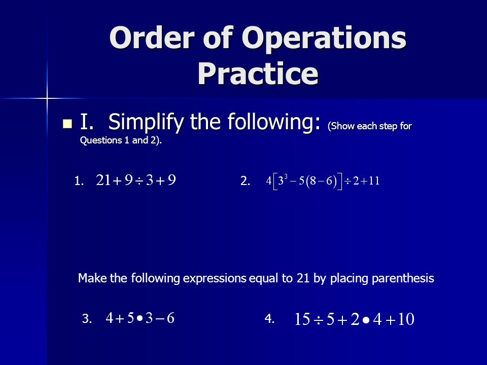 Order of Operations Practice I. Simplify the following: (Show each step for Questions 1 and 2). I. Simplify the following: (Show each step for Questio