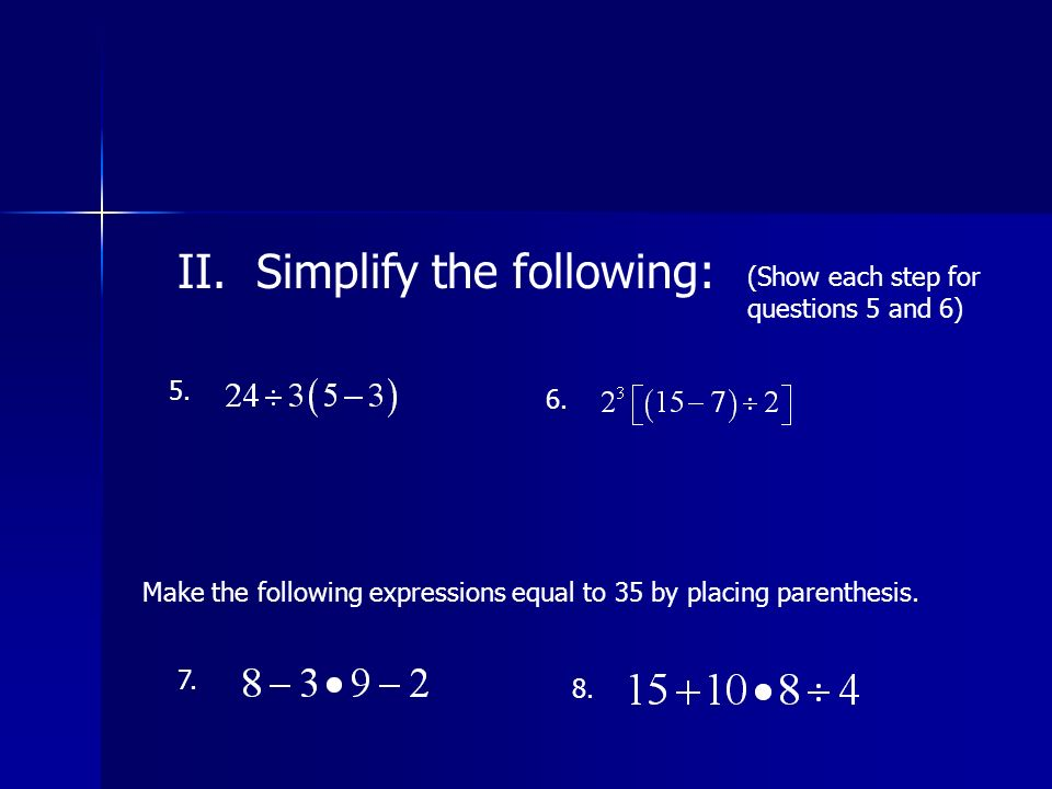 II. Simplify the following: (Show each step for questions 5 and 6) 5.
