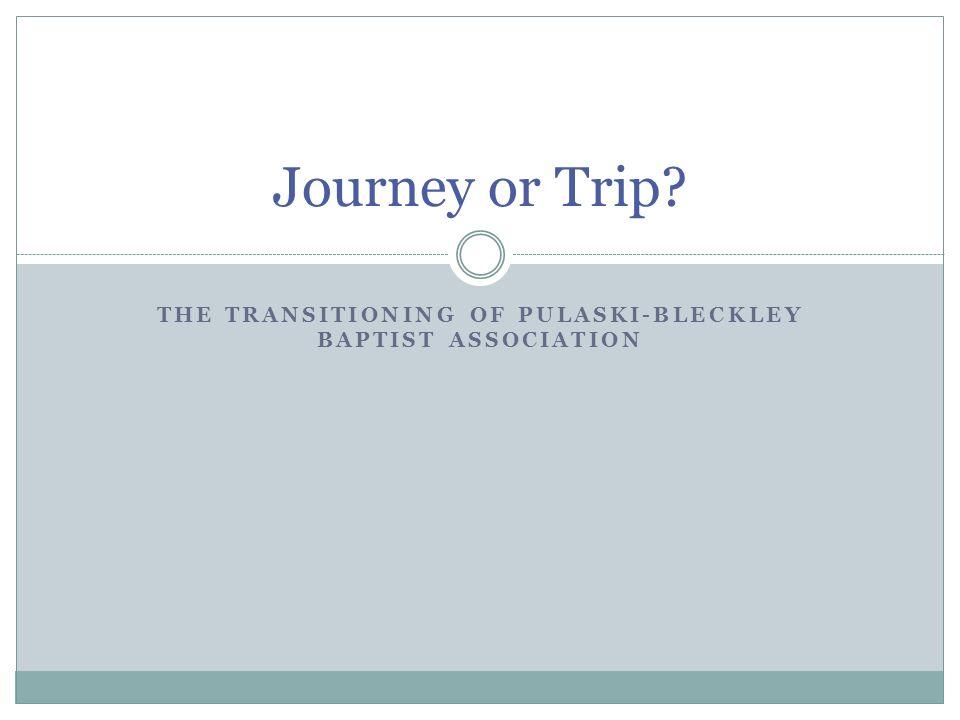 THE TRANSITIONING OF PULASKI-BLECKLEY BAPTIST ASSOCIATION Journey or Trip?