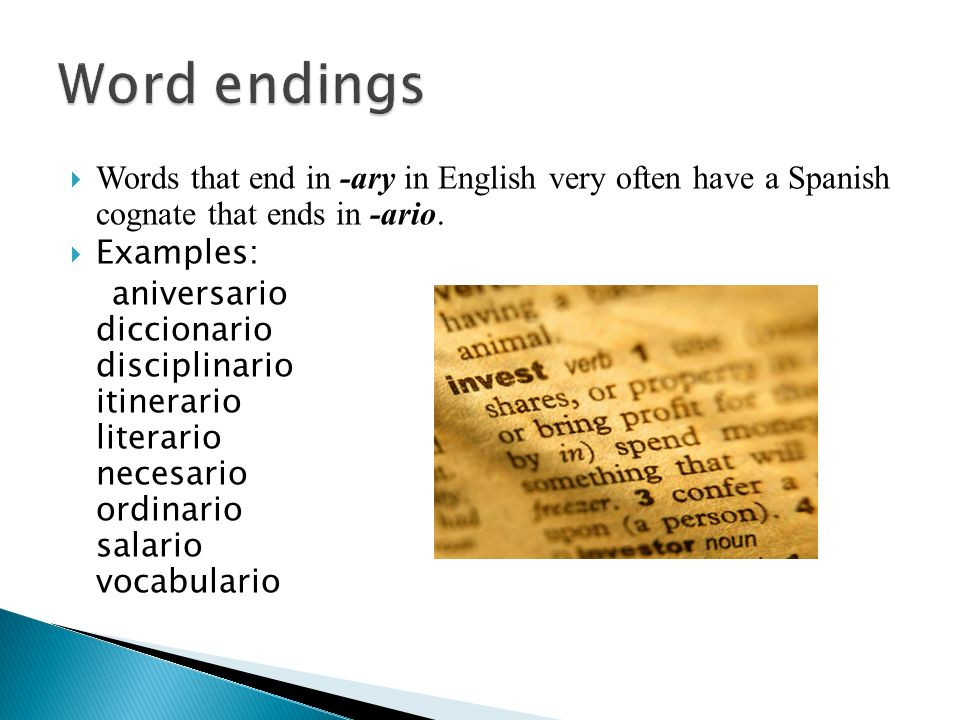 Words that end in -ary in English very often have a Spanish cognate that ends in -ario. Examples: aniversario diccionario disciplinario itinerario lit