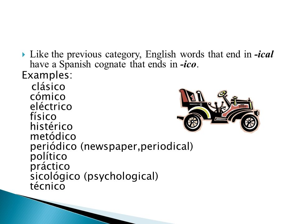 Like the previous category, English words that end in -ical have a Spanish cognate that ends in -ico. Examples: clásico cómico eléctrico físico histér