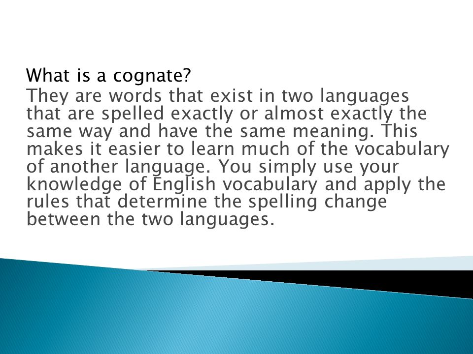What is a cognate? They are words that exist in two languages that are spelled exactly or almost exactly the same way and have the same meaning. This