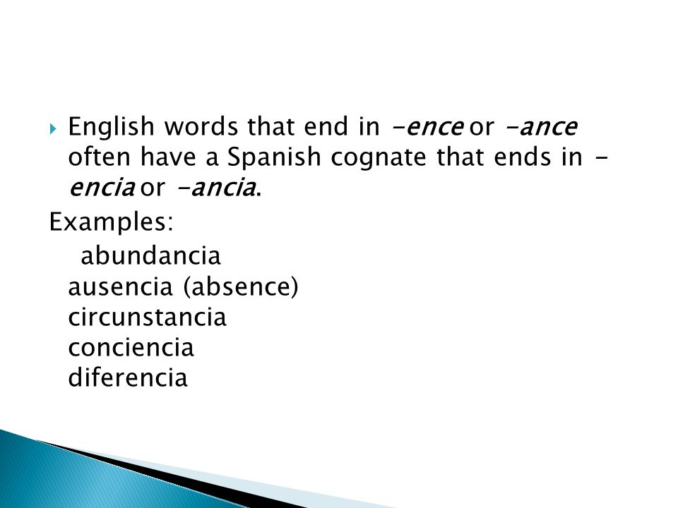 English words that end in -ence or -ance often have a Spanish cognate that ends in - encia or -ancia. Examples: abundancia ausencia (absence) circunst