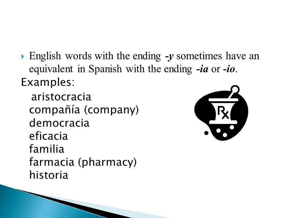 English words with the ending -y sometimes have an equivalent in Spanish with the ending -ia or -io. Examples: aristocracia compañía (company) democra